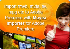 Import rmvb, m2ts, flv, mpg etc to Adobe Premiere with Moyea Importer for Adobe Premiere